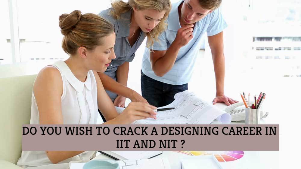 DO YOU WISH TO CRACK A DESIGNING CAREER IN IIT AND NIT?